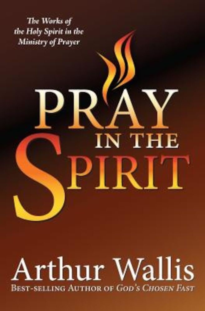 Pray in the Spirit: The Work of the Holy Spirit in the Ministry of Prayer, Paperback