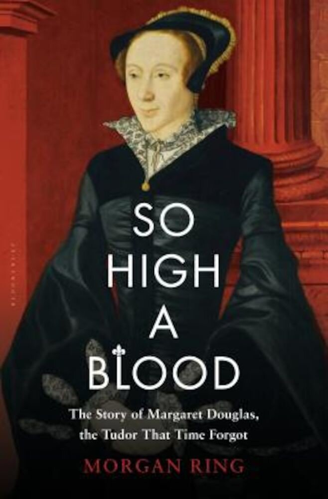 So High a Blood: The Story of Margaret Douglas, the Tudor That Time Forgot, Hardcover