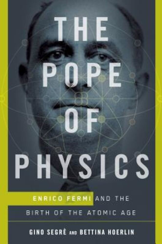 The Pope of Physics: Enrico Fermi and the Birth of the Atomic Age, Hardcover