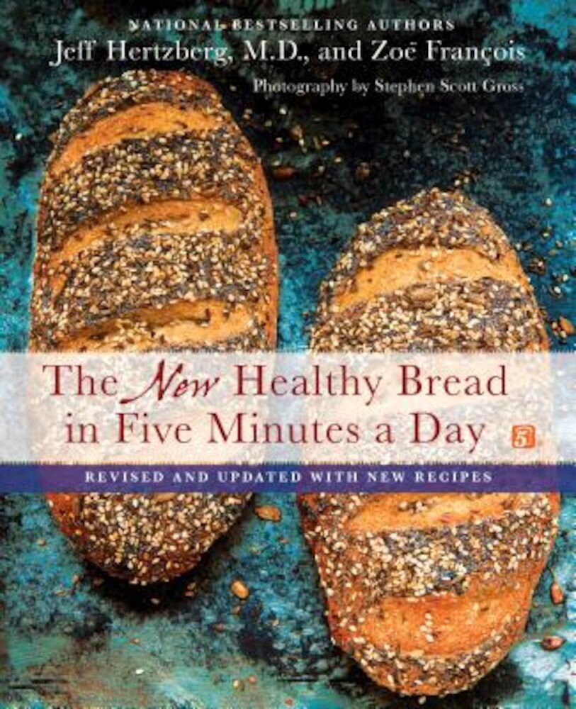 The New Healthy Bread in Five Minutes a Day: Revised and Updated with New Recipes, Hardcover