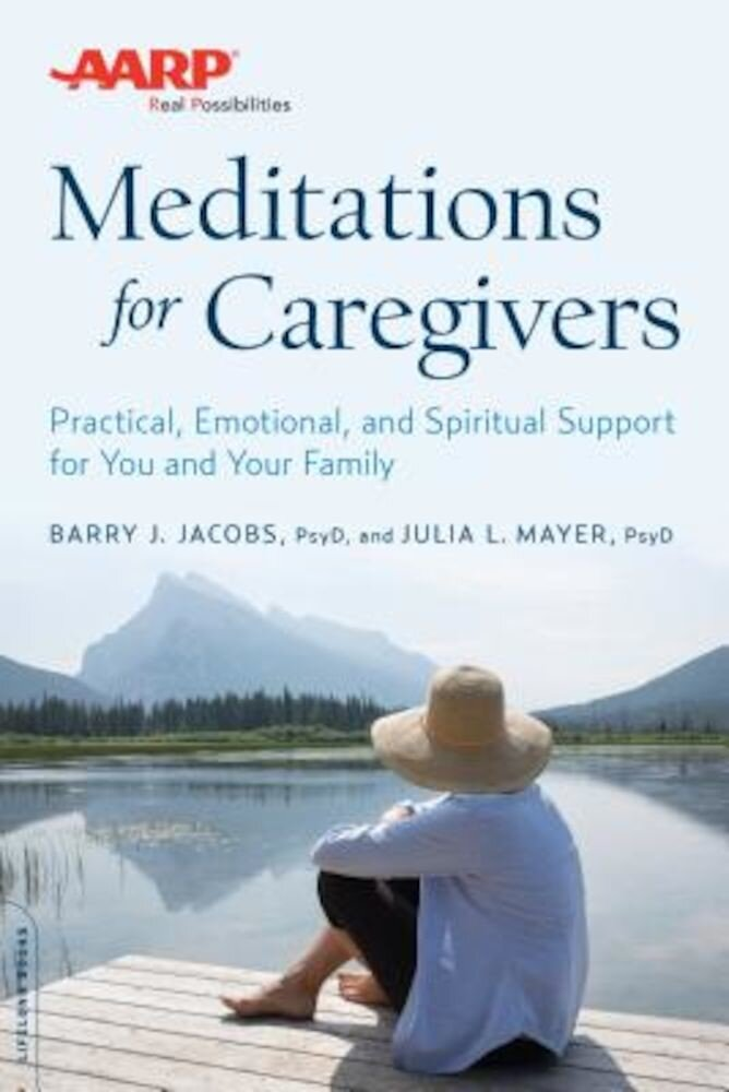 AARP Meditations for Caregivers: Practical, Emotional, and Spiritual Support for You and Your Family, Paperback