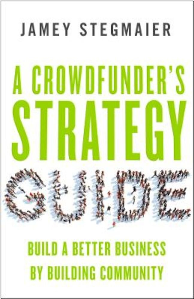 A Crowdfunders Strategy Guide: Build a Better Business by Building Community, Paperback