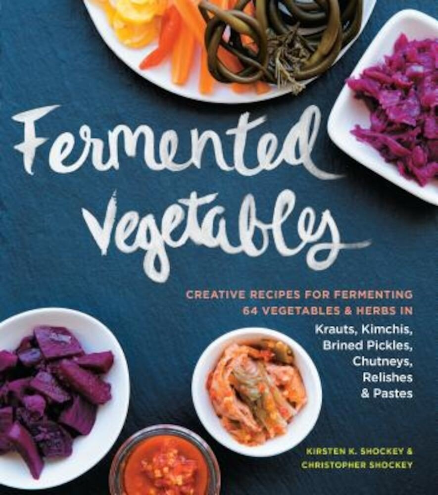 Fermented Vegetables: Creative Recipes for Fermenting 64 Vegetables & Herbs in Krauts, Kimchis, Brined Pickles, Chutneys, Relishes & Pastes, Paperback