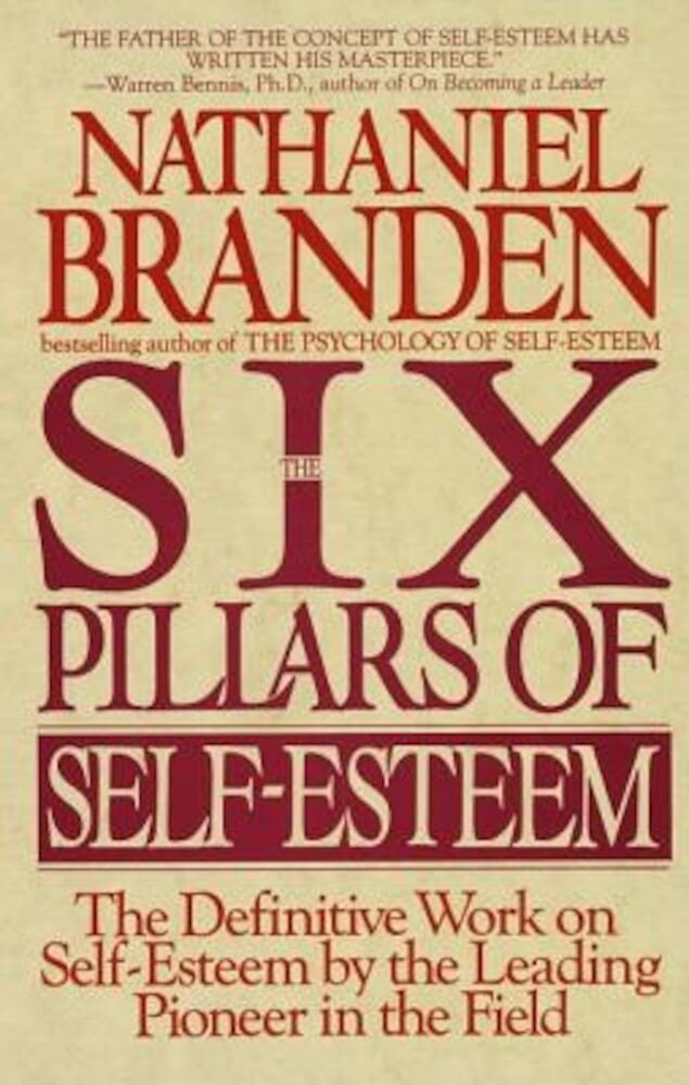 Six Pillars of Self-Esteem: The Definitive Work on Self-Esteem by the Leading Pioneer in the Field, Paperback
