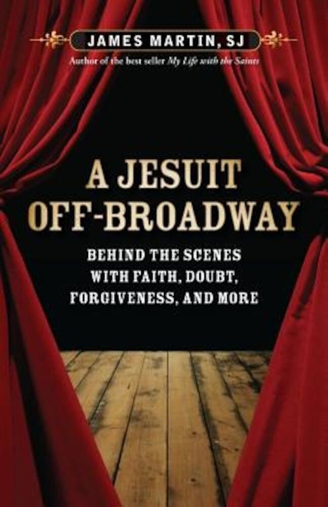 A Jesuit Off-Broadway: Behind the Scenes with Faith, Doubt, Forgiveness, and More, Paperback