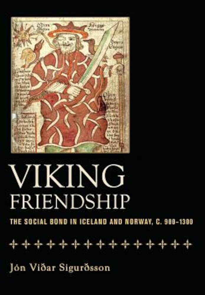 Viking Friendship: The Social Bond in Iceland and Norway, C. 900-1300, Hardcover