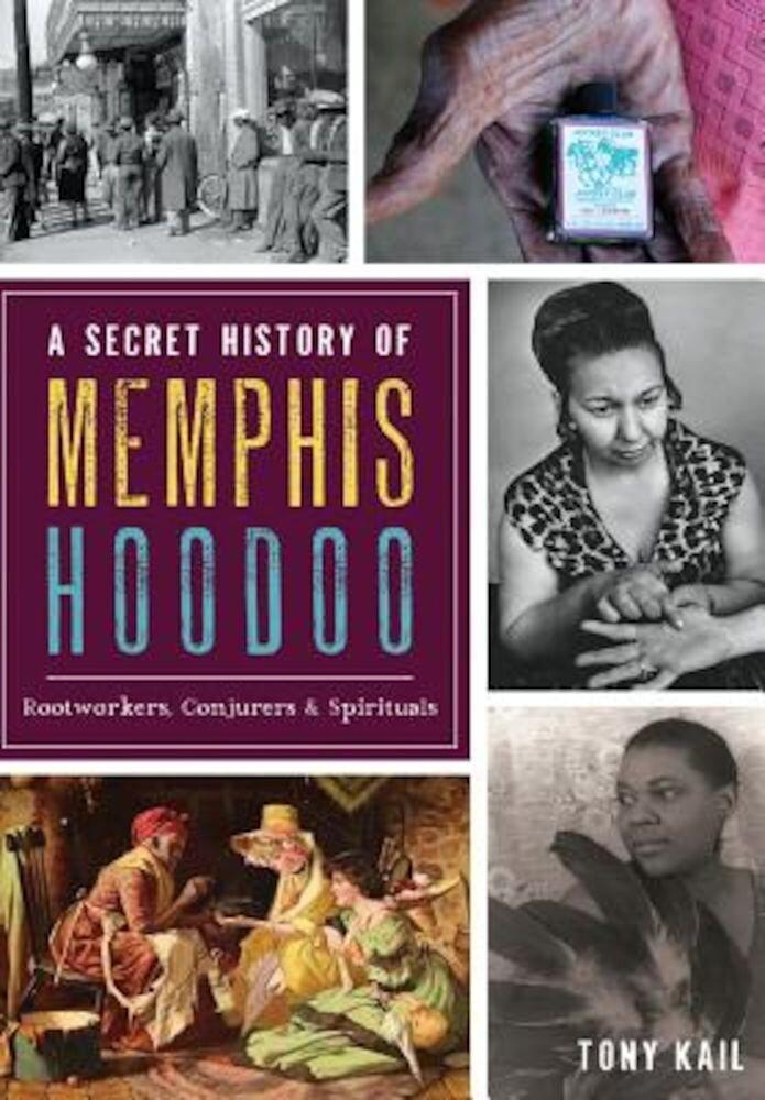 A Secret History of Memphis Hoodoo: Rootworkers, Conjurers & Spirituals, Paperback