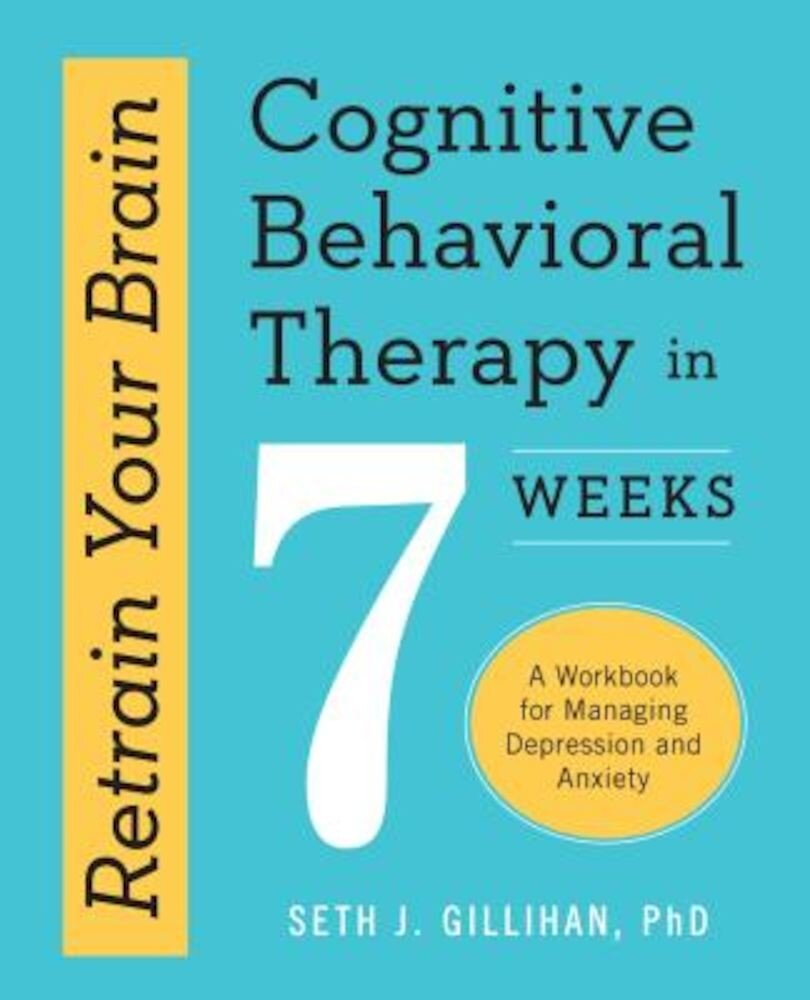 Retrain Your Brain: Cognitive Behavioral Therapy in 7 Weeks: A Workbook for Managing Depression and Anxiety, Paperback
