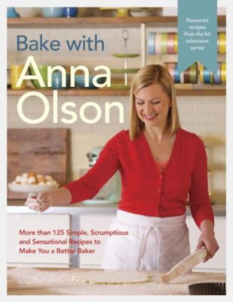 Bake with Anna Olson: More Than 125 Simple, Scrumptious and Sensational Recipes to Make You a Better Baker, Hardcover