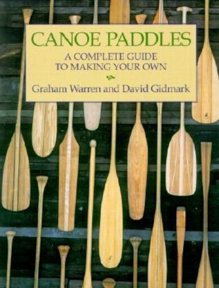 Canoe Paddles: A Complete Guide to Making Your Own, Paperback