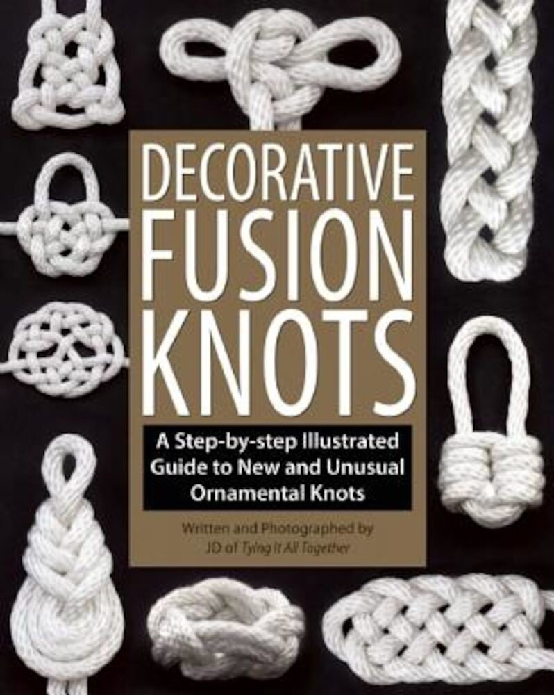 Decorative Fusion Knots: A Step-By-Step Illustrated Guide to New and Unusual Ornamental Knots, Paperback