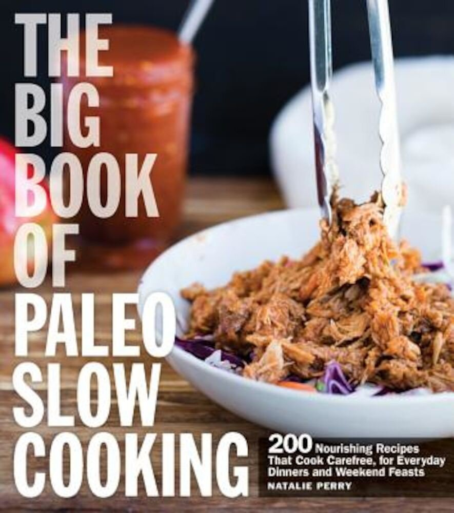 The Big Book of Paleo Slow Cooking: 200 Nourishing Recipes That Cook Carefree, for Everyday Dinners and Weekend Feasts, Paperback