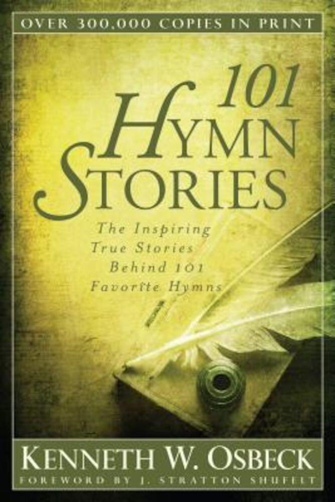101 Hymn Stories: The Inspiring True Stories Behind 101 Favorite Hymns, Paperback