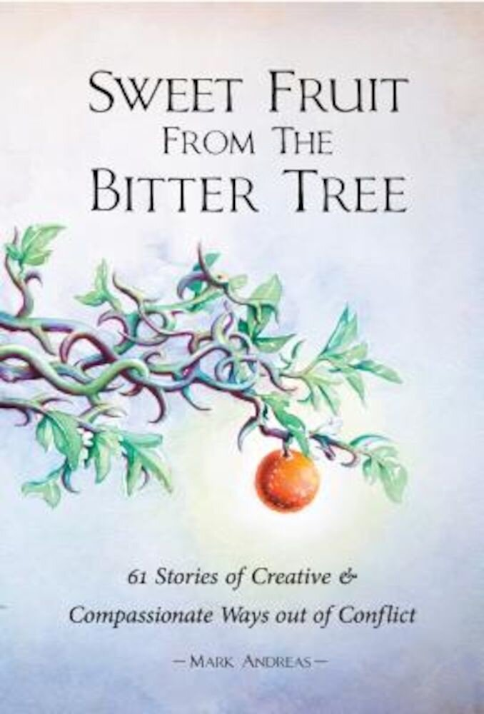 Sweet Fruit from the Bitter Tree: 61 Stories of Creative & Compassionate Ways Out of Conflict, Paperback