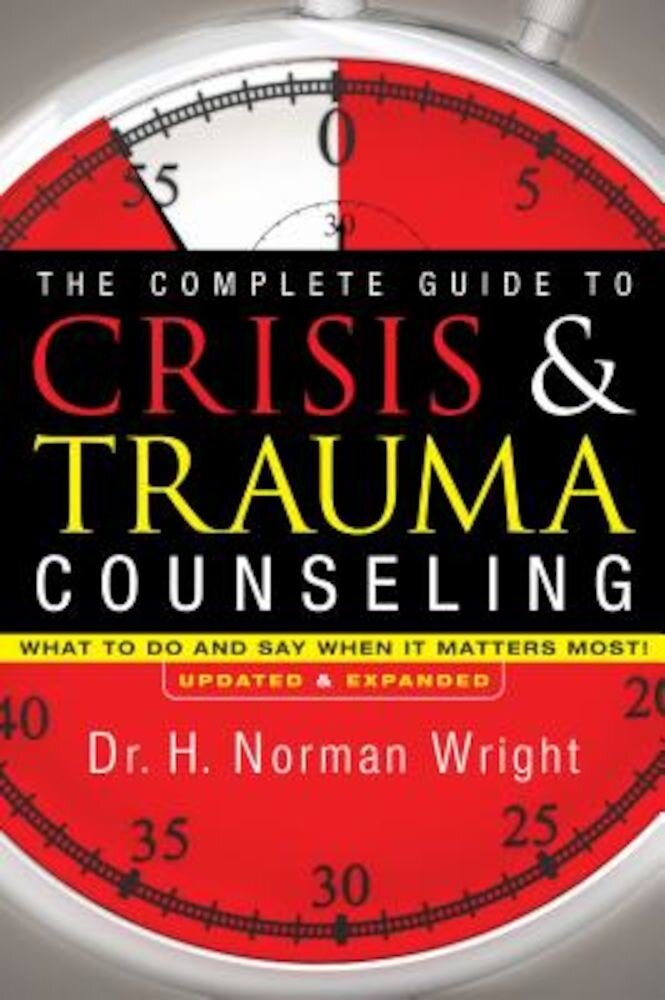The Complete Guide to Crisis & Trauma Counseling: What to Do and Say When It Matters Most!, Hardcover