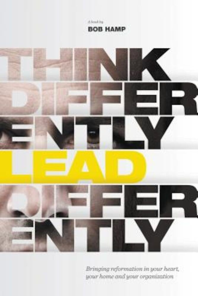 Think Differently, Lead Differently: Bringing Reformation in Your Heart, Your Home and Your Organization, Hardcover