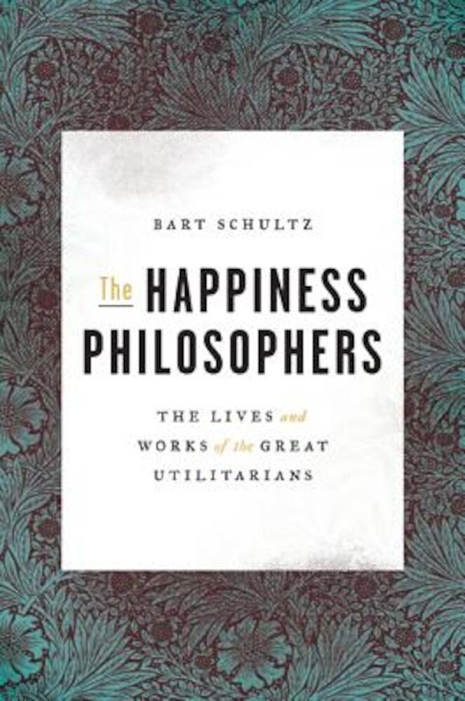 The Happiness Philosophers: The Lives and Works of the Great Utilitarians, Hardcover