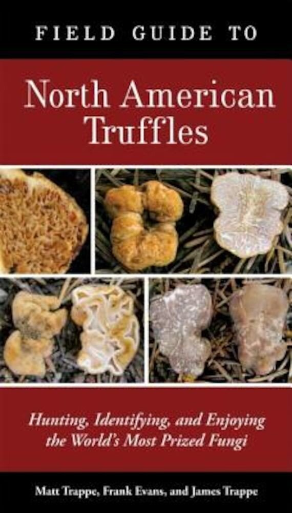 Field Guide to North American Truffles: Hunting, Identifying, and Enjoying the World's Most Prized Fungi, Paperback