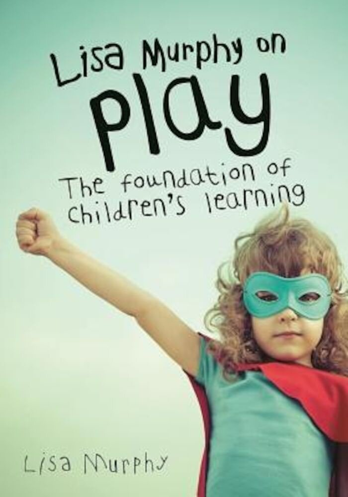 Lisa Murphy on Play: The Foundation of Children's Learning, Paperback