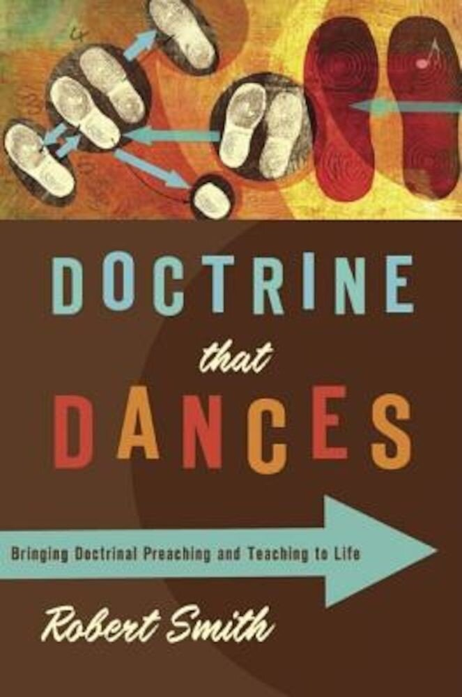 Doctrine That Dances: Bringing Doctrinal Preaching and Teaching to Life, Paperback