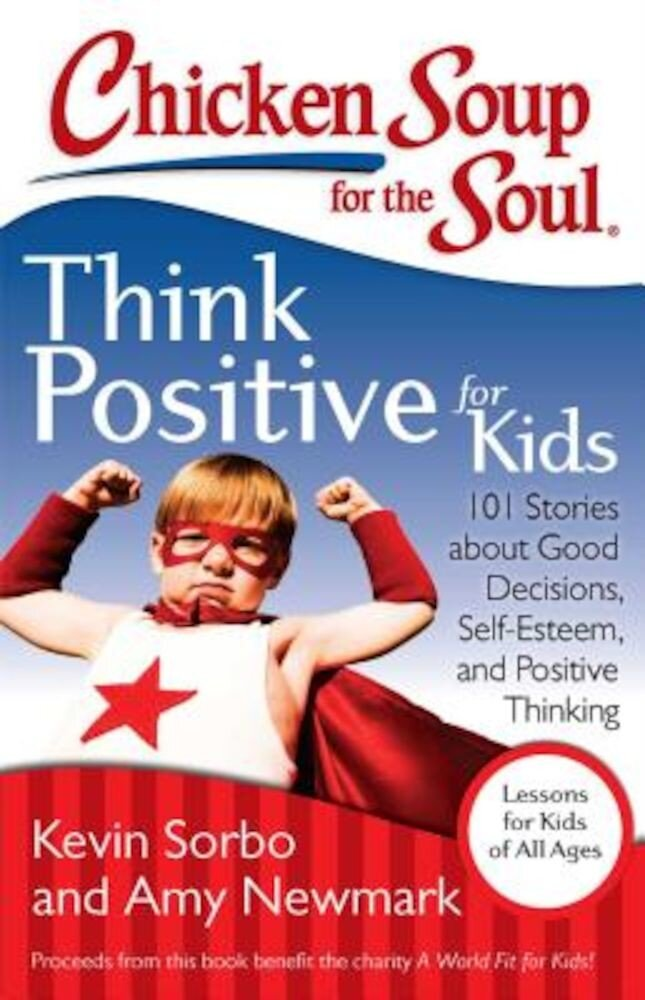 Chicken Soup for the Soul: Think Positive for Kids: 101 Stories about Good Decisions, Self-Esteem, and Positive Thinking, Paperback