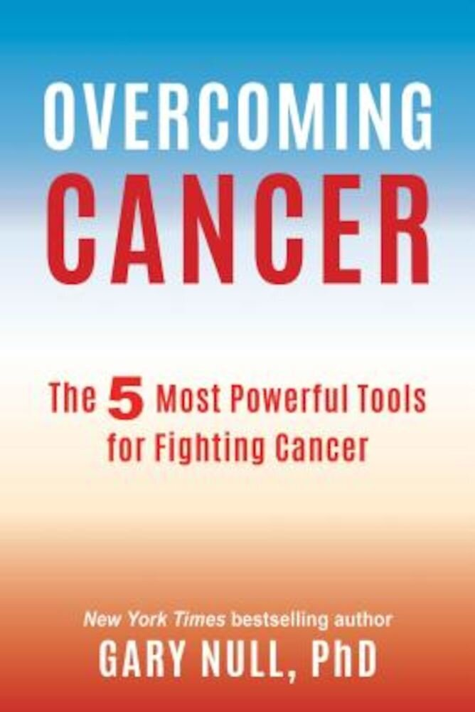 Overcoming Cancer: The 5 Most Powerful Tools for Fighting Cancer, Paperback