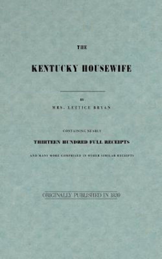 The Kentucky Housewife: Containing Nearly Thirteen Hundred Full Receipts, Paperback
