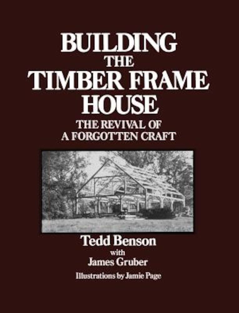 Building the Timber Frame House: The Revival of a Forgotten Craft, Paperback