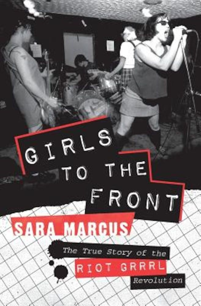 Girls to the Front: The True Story of the Riot Grrrl Revolution, Paperback