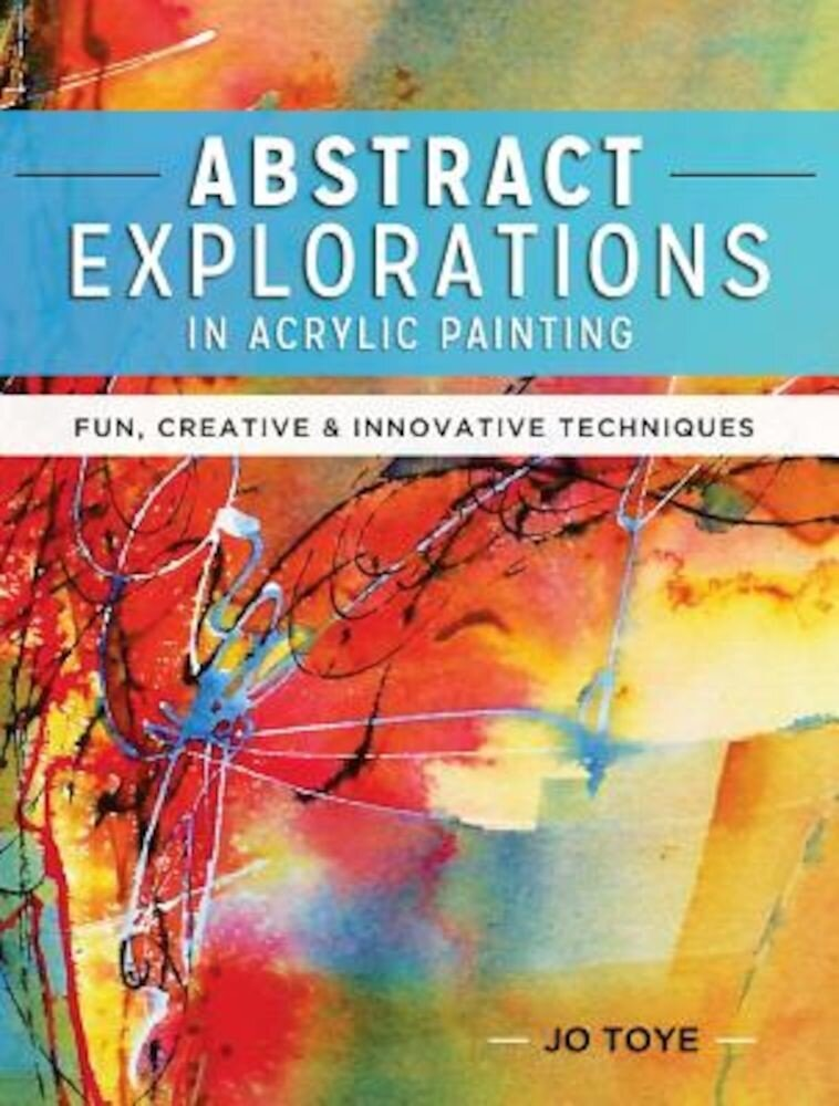 Abstract Explorations in Acrylic Painting: Fun, Creative and Innovative Techniques, Paperback