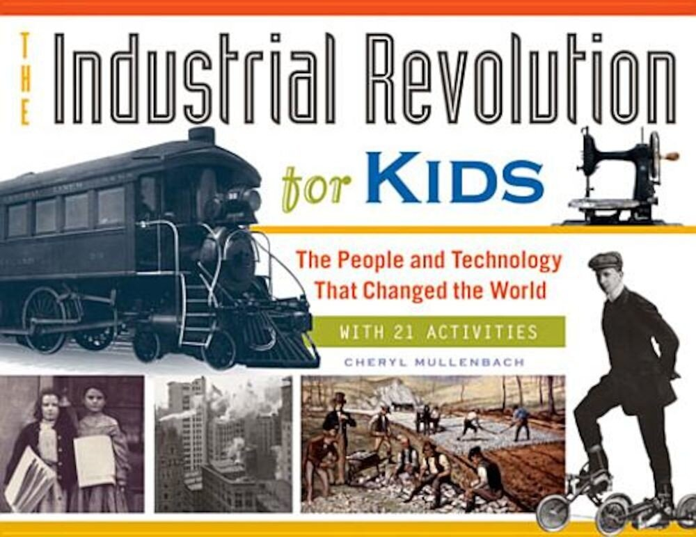 The Industrial Revolution for Kids: The People and Technology That Changed the World, with 21 Activities, Paperback
