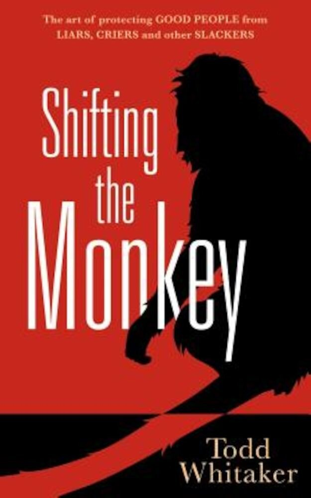 Shifting the Monkey: The Art of Protecting Good People from Liars, Criers, and Other Slackers, Hardcover