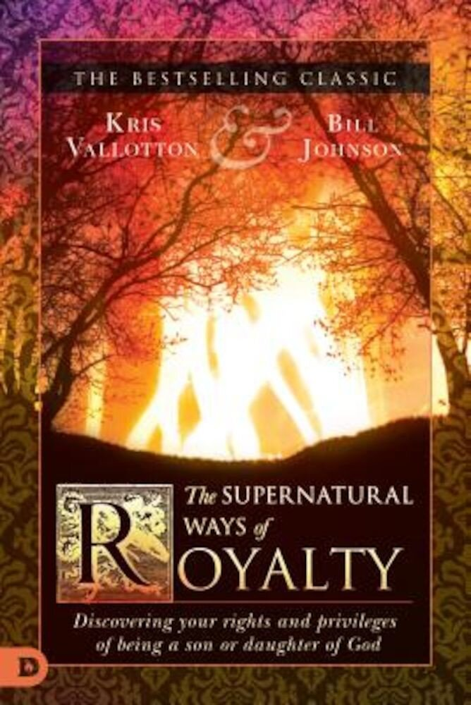 The Supernatural Ways of Royalty: Discovering Your Rights and Privileges of Being a Son or Daughter of God, Paperback