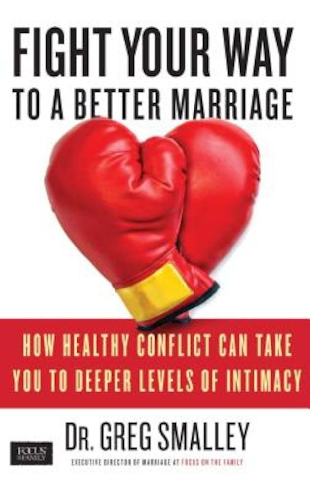 Fight Your Way to a Better Marriage: How Healthy Conflict Can Take You to Deeper Levels of Intimacy, Paperback