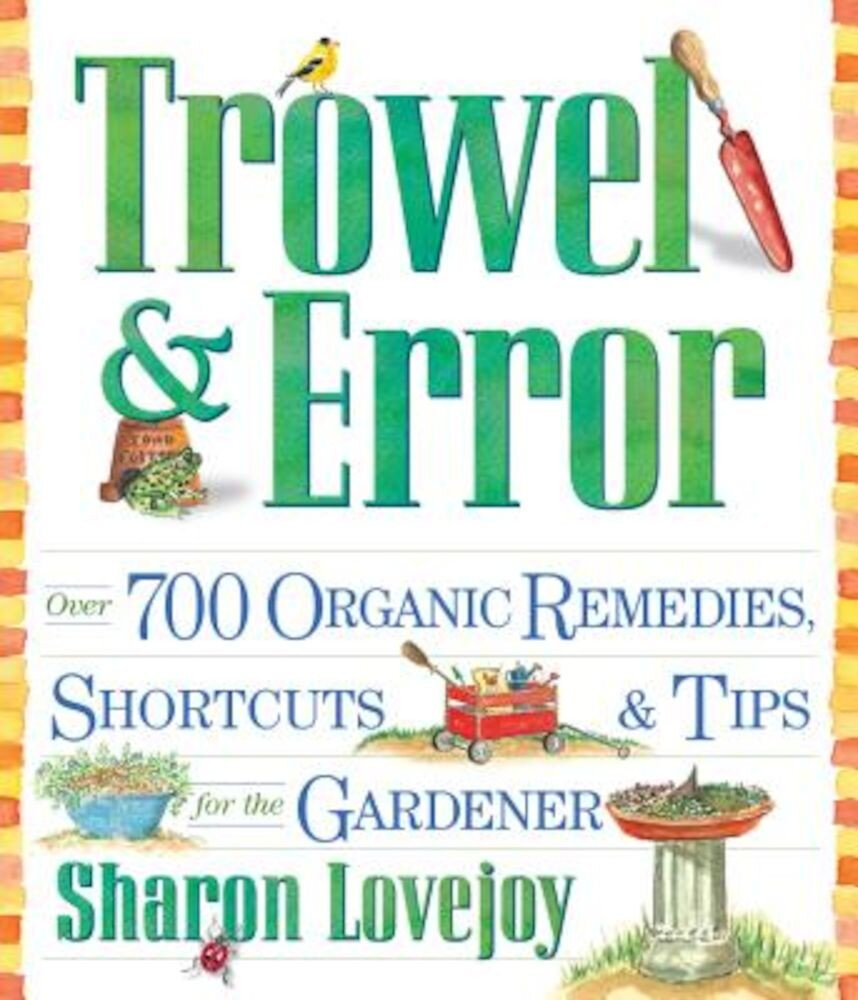 Trowel and Error: Over 700 Organic Remedies, Shortcuts, and Tips for the Gardener, Paperback