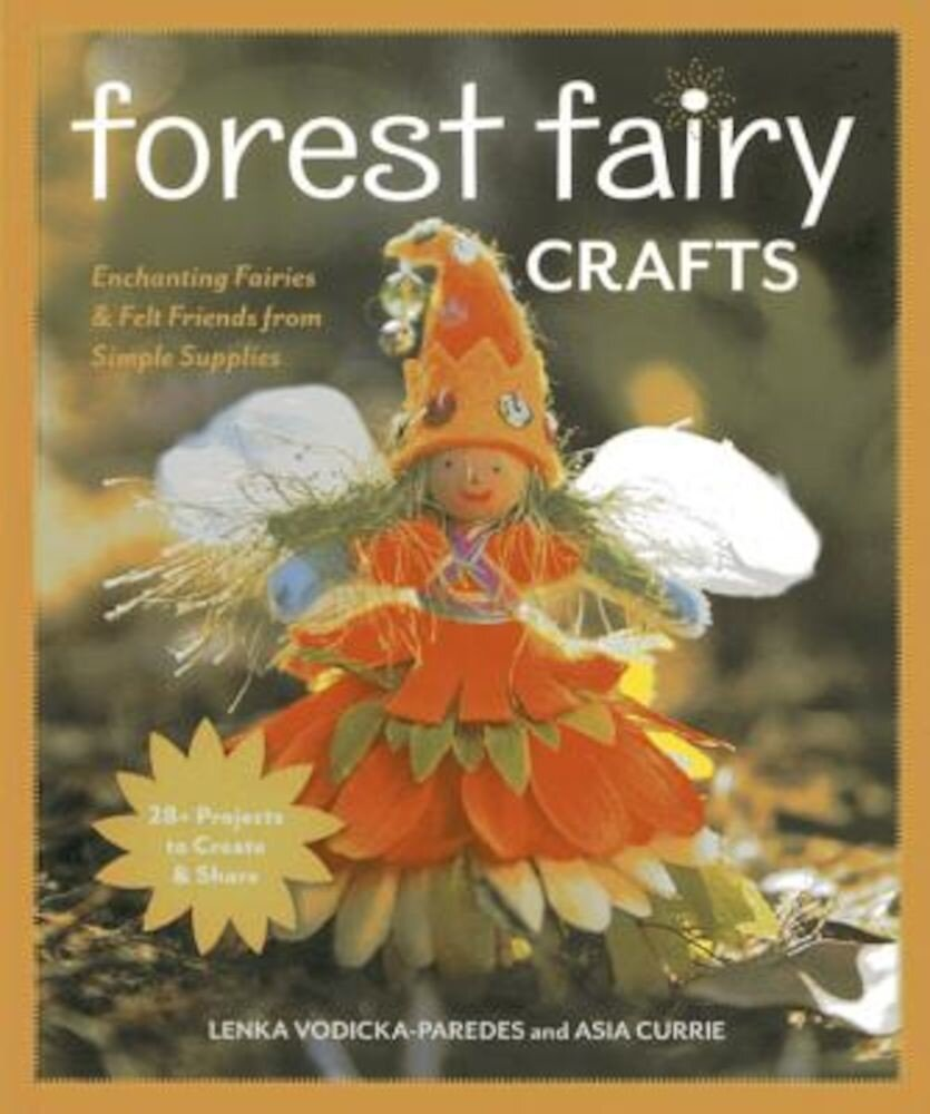 Forest Fairy Crafts: Enchanting Fairies & Felt Friends from Simple Supplies 28+ Projects to Create & Share, Paperback