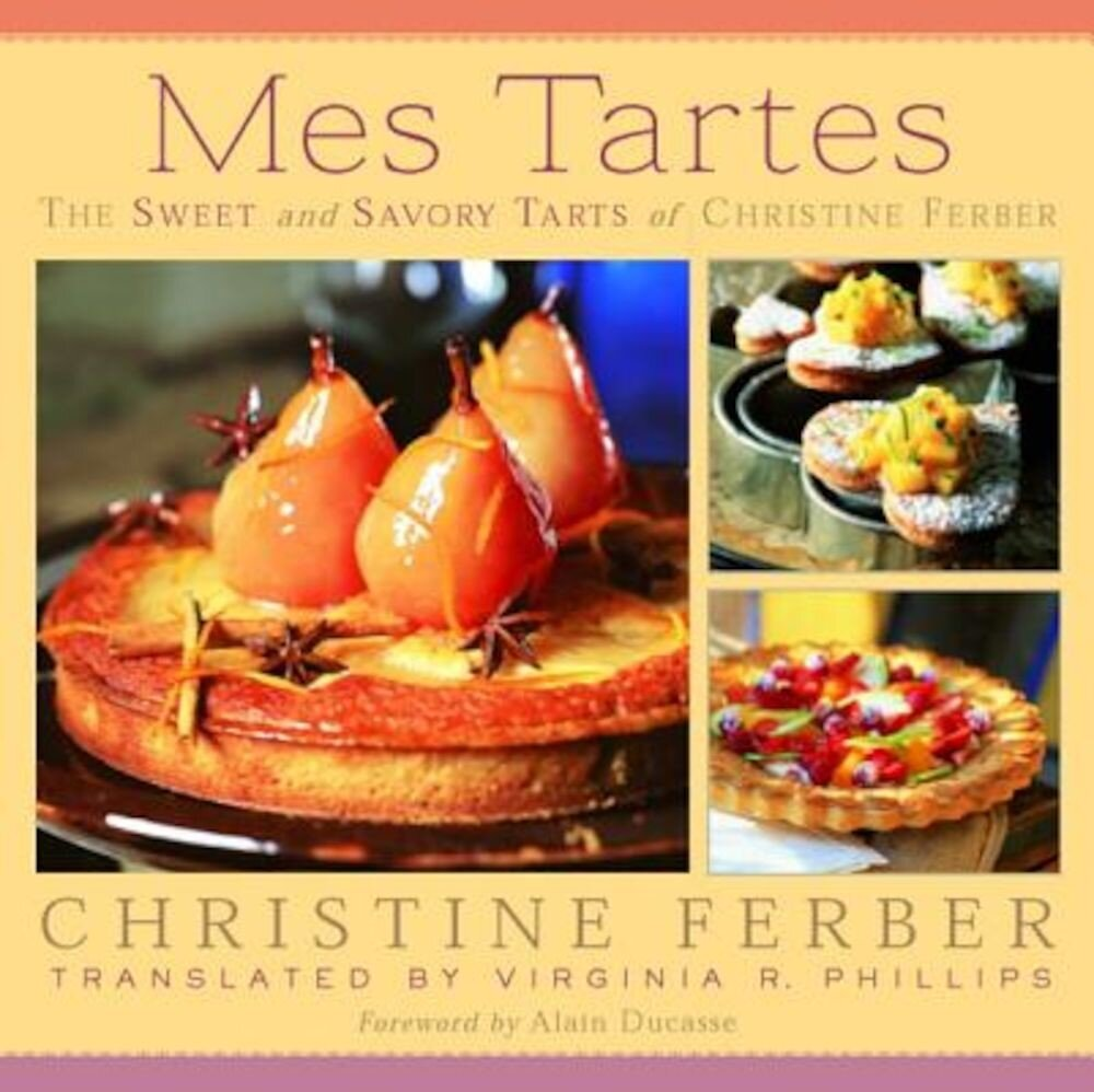 Mes Tartes: The Sweet and Savory Tarts of Christine Ferber, Hardcover