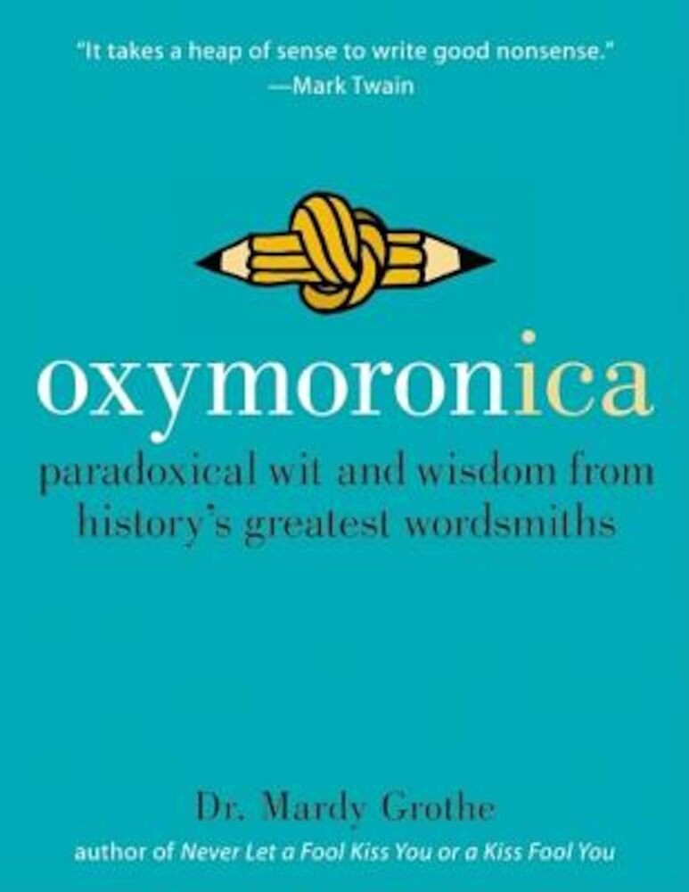 Oxymoronica: Paradoxical Wit and Wisdom from History's Greatest Wordsmiths, Hardcover