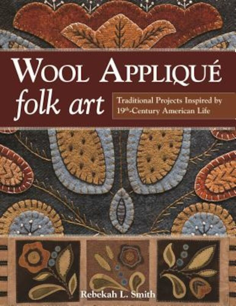 Wool Applique Folk Art: Traditional Projects Inspired by 19th-Century American Life, Paperback