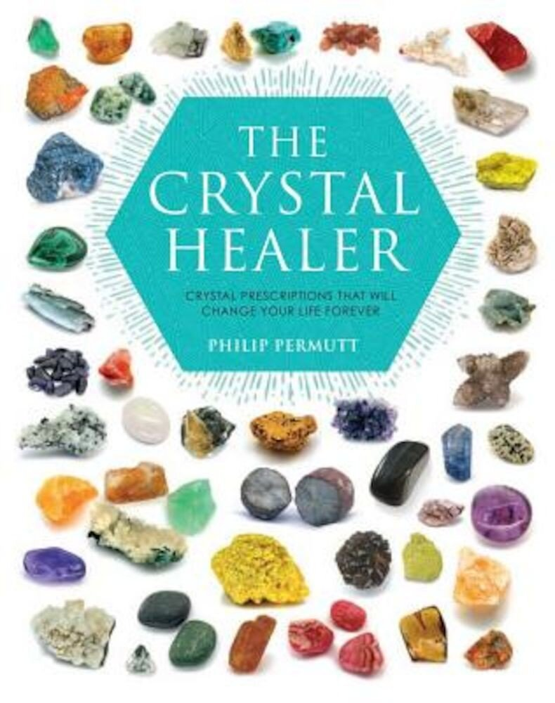 The Crystal Healer: Crystal Prescriptions That Will Change Your Life Forever, Paperback