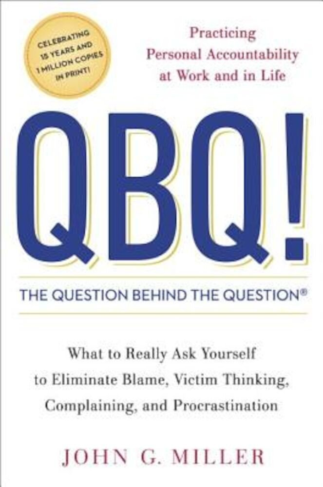 QBQ! the Question Behind the Question: Practicing Personal Accountability at Work and in Life, Hardcover