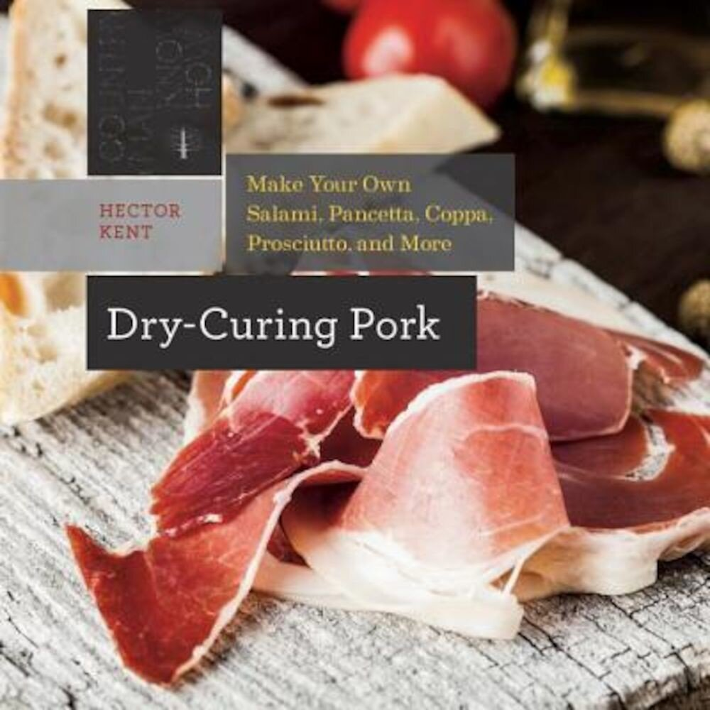 Dry-Curing Pork: Make Your Own Salami, Pancetta, Coppa, Prosciutto, and More, Paperback