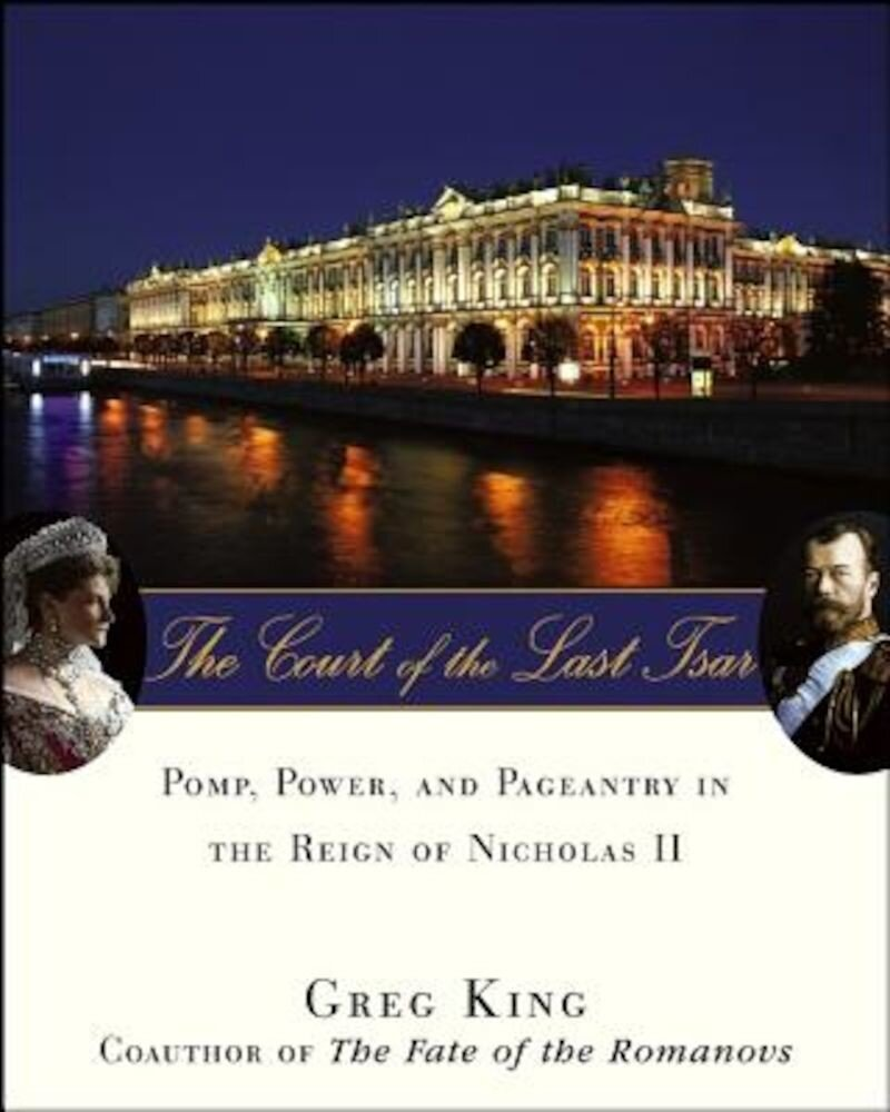 The Court of the Last Tsar: Pomp, Power and Pageantry in the Reign of Nicholas II, Hardcover