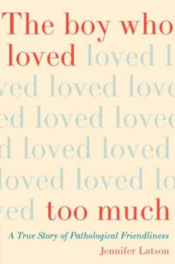 The Boy Who Loved Too Much: A True Story of Pathological Friendliness, Hardcover