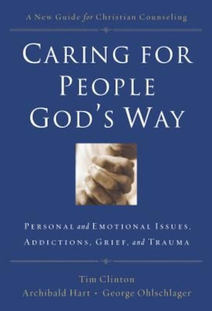 Caring for People God's Way: Personal and Emotional Issues, Addictions, Grief, and Trauma, Paperback