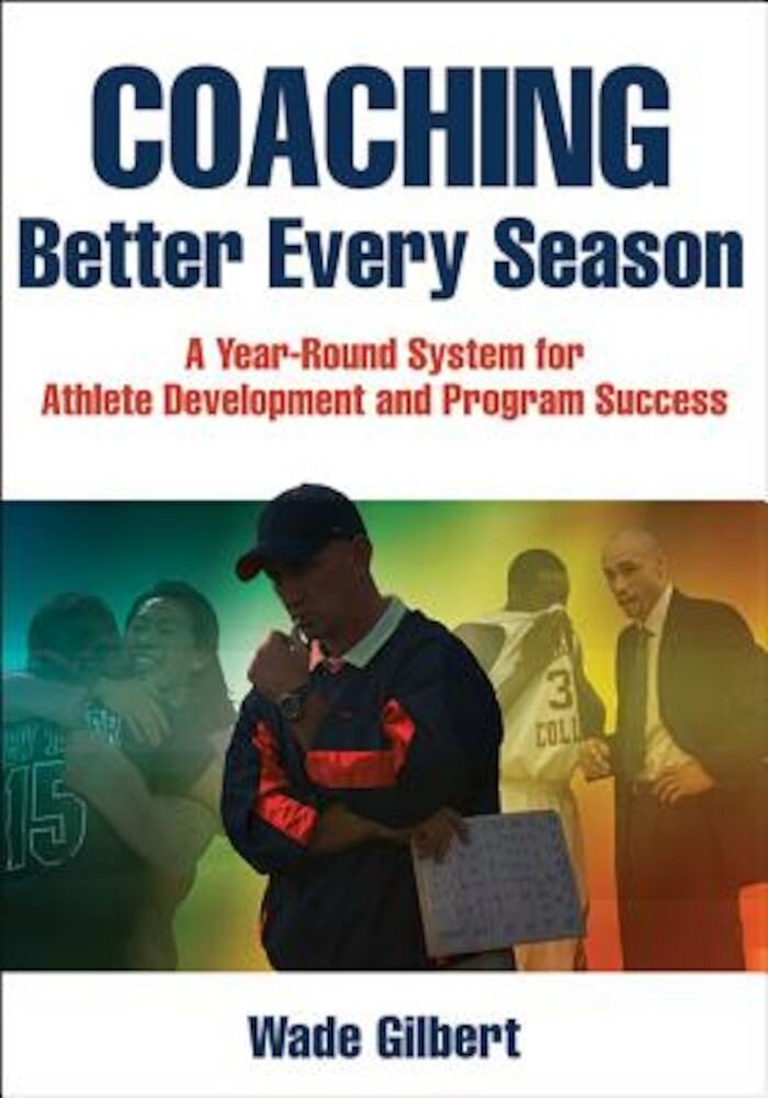 Coaching Better Every Season: A Year-Round System for Athlete Development and Program Success, Paperback