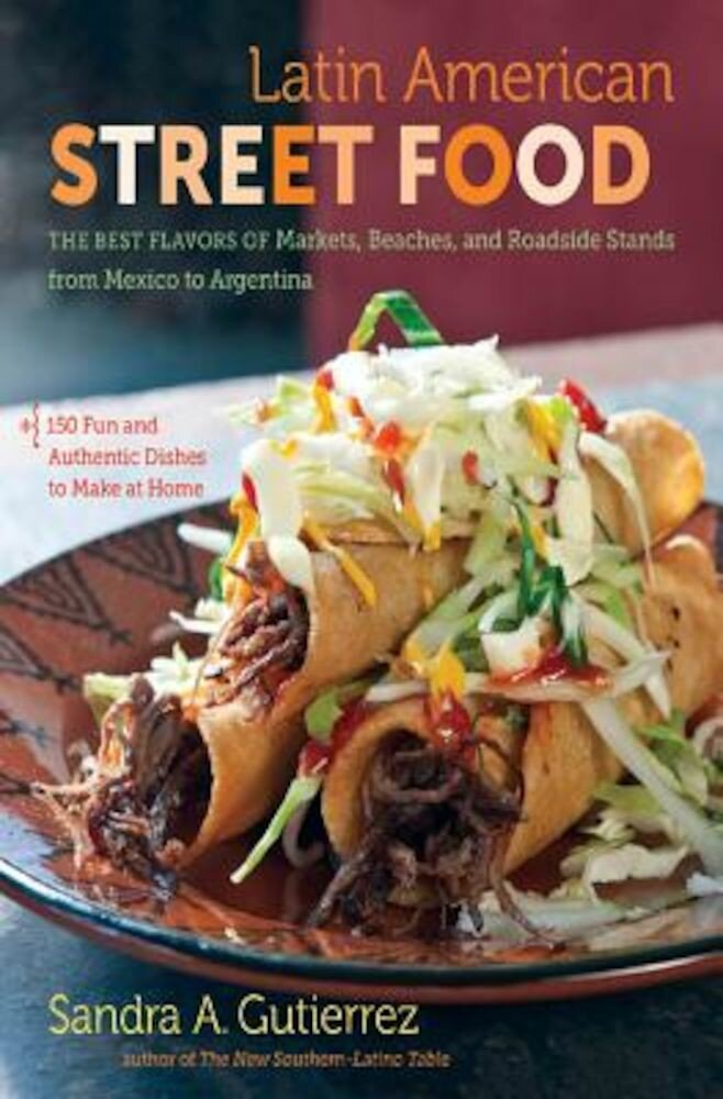 Latin American Street Food: The Best Flavors of Markets, Beaches, & Roadside Stands from Mexico to Argentina, Hardcover