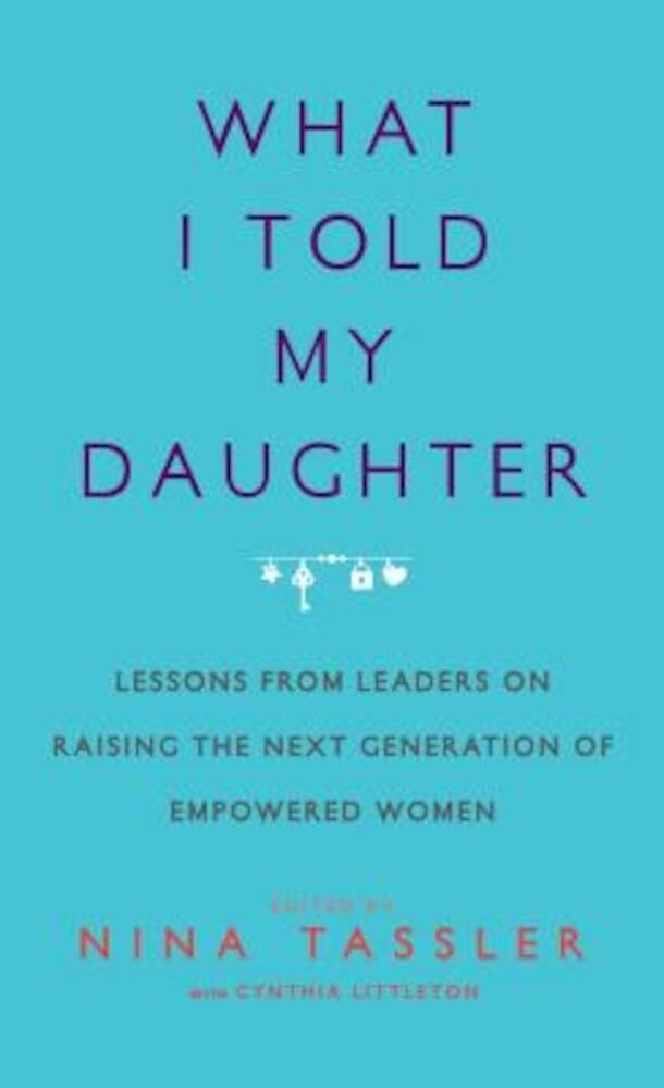 What I Told My Daughter: Lessons from Leaders on Raising the Next Generation of Empowered Women, Hardcover