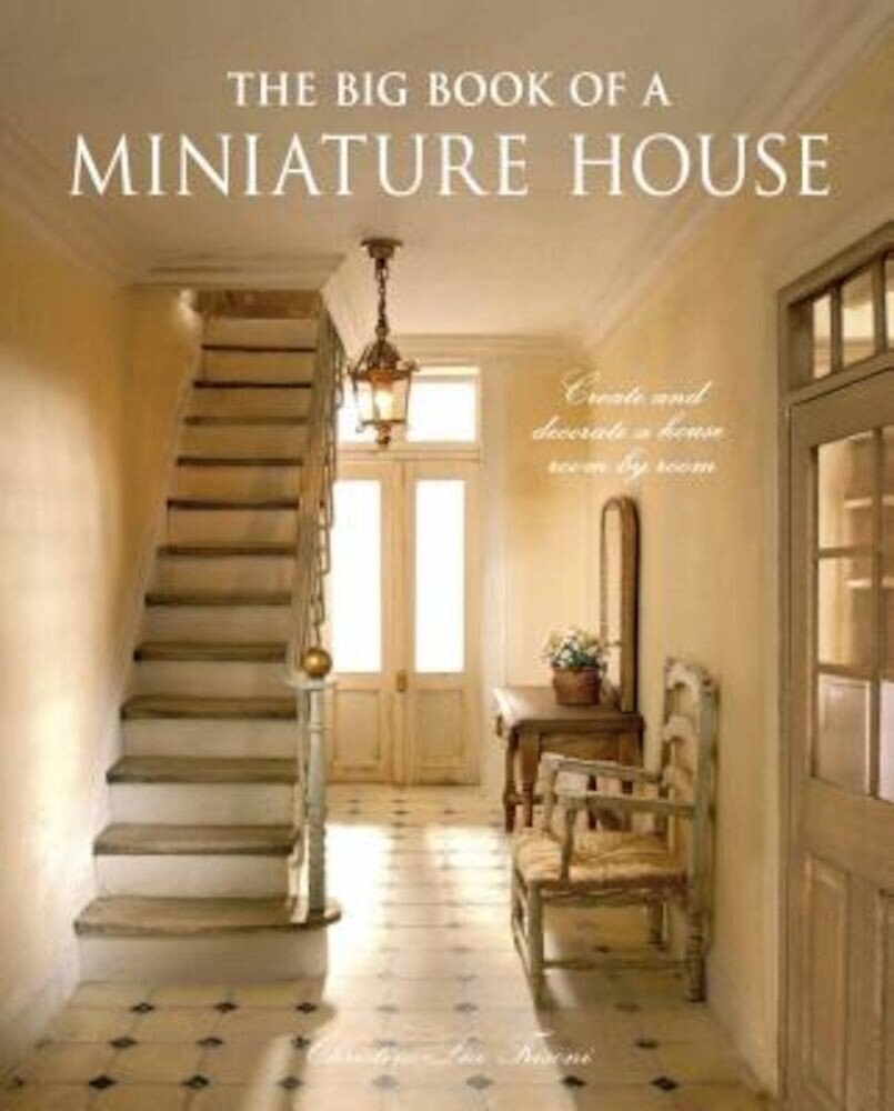 The Big Book of a Miniature House: Create and Decorate a House Room by Room, Hardcover