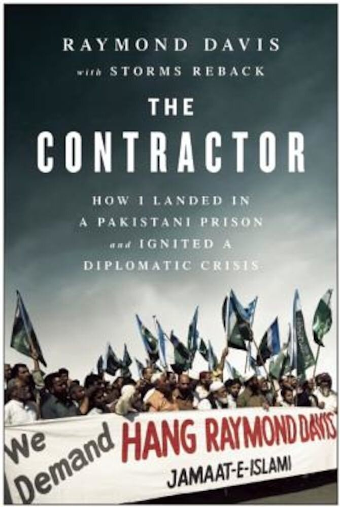 The Contractor: How I Landed in a Pakistani Prison and Ignited a Diplomatic Crisis, Hardcover